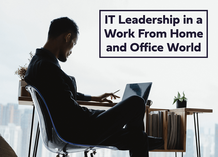 IT Leadership in a Work From Home and Office World